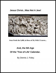 Jesus Christ Was Not a Jew, and the Fifth Age of the Tree of Life Calendar, Dennis J.Foley
