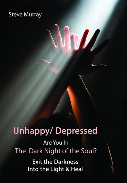 Unhappy/ Depressed Are You In the Dark Night Of the Soul? Exit the Darkness and Into the Light & Heal, Steven Murray