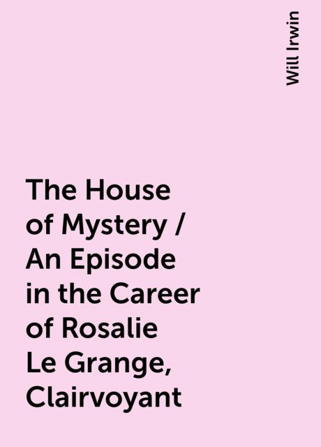 The House of Mystery / An Episode in the Career of Rosalie Le Grange, Clairvoyant, Will Irwin