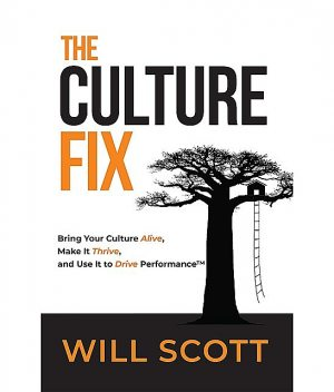 The Culture Fix: Bring Your Culture Alive, Make It Thrive, and Use It to Drive Performance: Bring Your Culture Alive, Make It Thrive, and Use It to Drive Performance: Bring Your Culture Alive, Make it Thrive, and Use It to Drive Performance, Will Scott