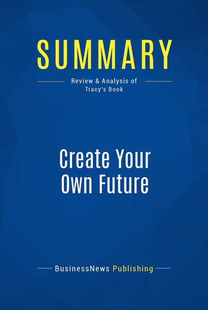 Summary: Create Your Own Future – Brian Tracy, BusinessNews Publishing