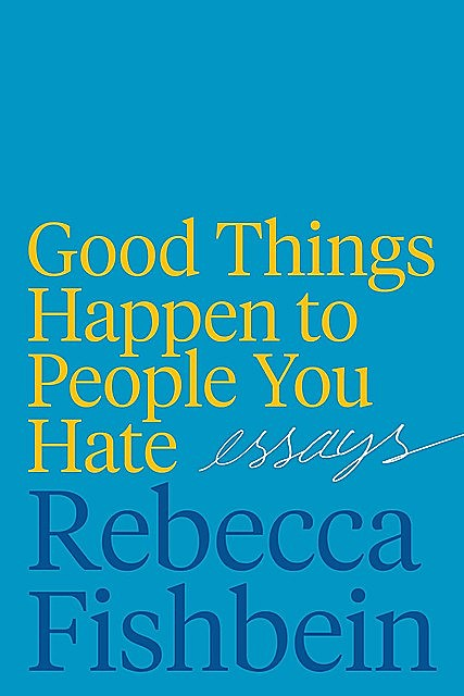 Good Things Happen to People You Hate, Rebecca Fishbein