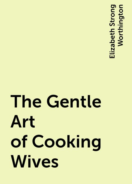 The Gentle Art of Cooking Wives, Elizabeth Strong Worthington