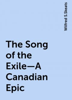 The Song of the Exile—A Canadian Epic, Wilfred S.Skeats