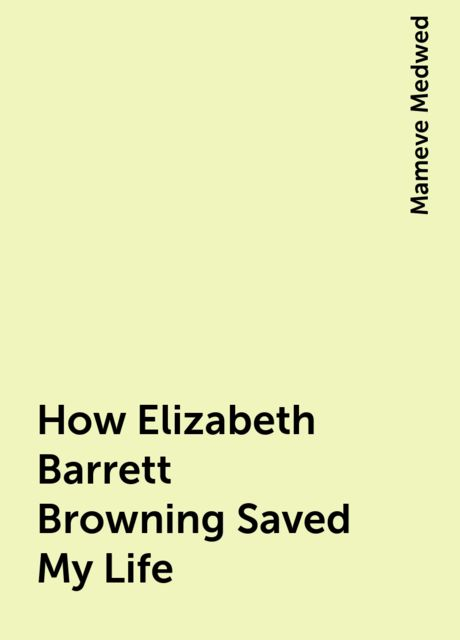 How Elizabeth Barrett Browning Saved My Life, Mameve Medwed