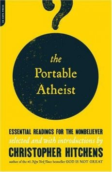 The Portable Atheist: Essential Readings for the Nonbeliever, Mark Twain, Karl Marx, Anatole France, Omar Khayyam, Thomas Hobbes, Joseph Conrad, Christopher Hitchens, Percy Bysshe Shelley, John Stuart Mill, Charles Darwin, David Hume, George Eliot, Leslie Stephen, James Boswell, Benedict De Spinoza, Lucretius, Thoma