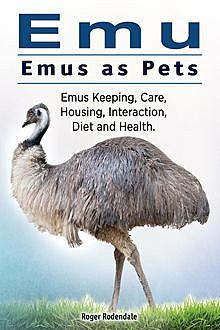 Emu. Emus as Pets. Emus Keeping, Care, Housing, Interaction, Diet and Health, Roger Rodendale