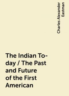 The Indian To-day / The Past and Future of the First American, Charles Alexander Eastman