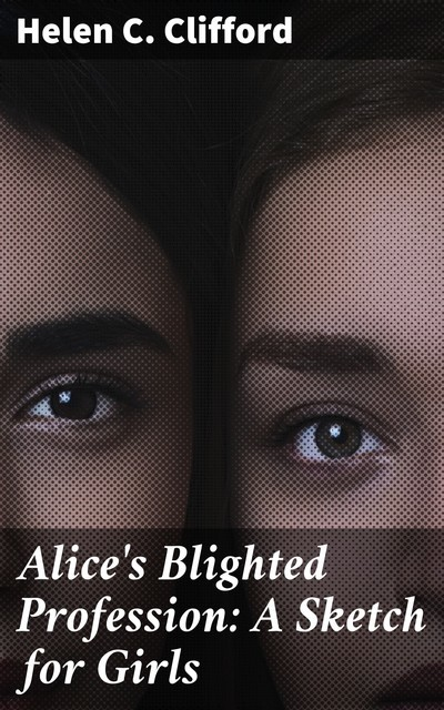 Alice's Blighted Profession: A Sketch for Girls, Helen C. Clifford