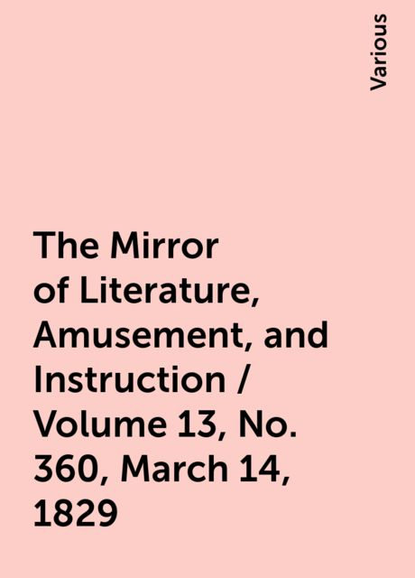 The Mirror of Literature, Amusement, and Instruction / Volume 13, No. 360, March 14, 1829, Various