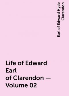 Life of Edward Earl of Clarendon — Volume 02, Earl of Edward Hyde Clarendon