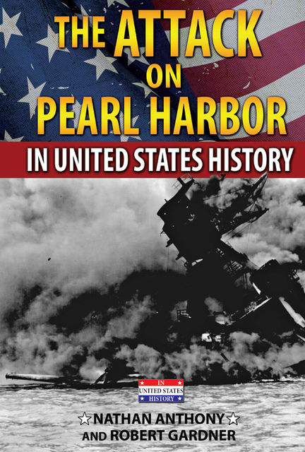 The Attack on Pearl Harbor in United States History, Robert Gardner, Nathan Anthony