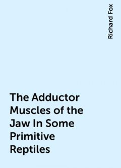 The Adductor Muscles of the Jaw In Some Primitive Reptiles, Richard Fox