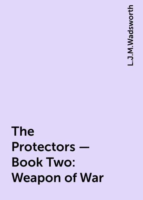 The Protectors – Book Two: Weapon of War, L.J.M.Wadsworth