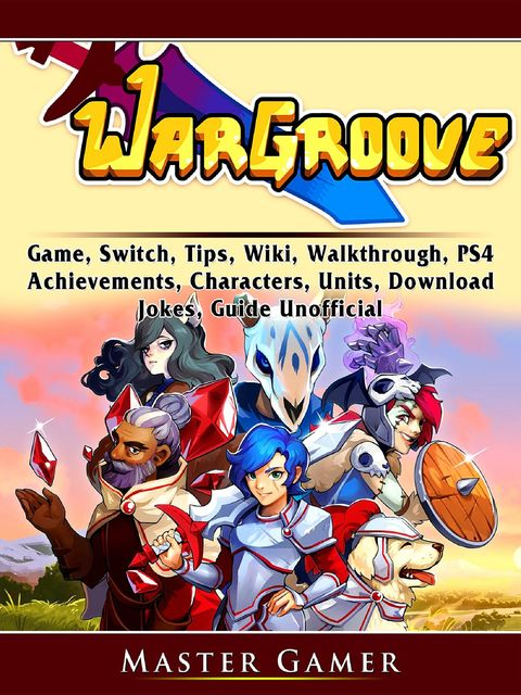 Wargroove Game, Switch, Tips, Wiki, Walkthrough, PS4, Achievements, Characters, Units, Download, Jokes, Guide Unofficial, Master Gamer