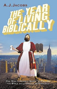 The Year of Living Biblically: One Man's Humble Quest to Follow the Bible as Literally as Possible, A.J.Jacobs