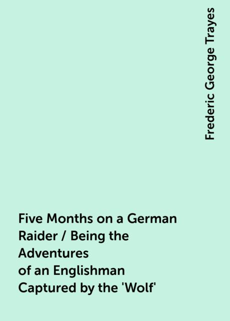 Five Months on a German Raider / Being the Adventures of an Englishman Captured by the 'Wolf', Frederic George Trayes