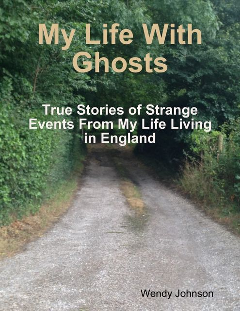 My Life With Ghosts – True Stories of Strange Events From My Life Living in England, Wendy Johnson