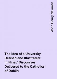 The Idea of a University Defined and Illustrated: In Nine / Discourses Delivered to the Catholics of Dublin, John Henry Newman