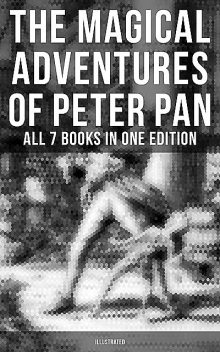The Magical Adventures of Peter Pan – All 7 Books in One Edition (Illustrated), J. M. Barrie, Oliver Herford, Daniel o'Connor