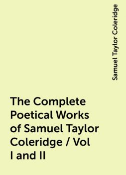 The Complete Poetical Works of Samuel Taylor Coleridge / Vol I and II, Samuel Taylor Coleridge