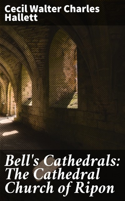 Bell's Cathedrals: The Cathedral Church of Ripon, Cecil Walter Charles Hallett