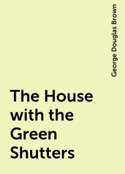 The House with the Green Shutters, George Douglas Brown