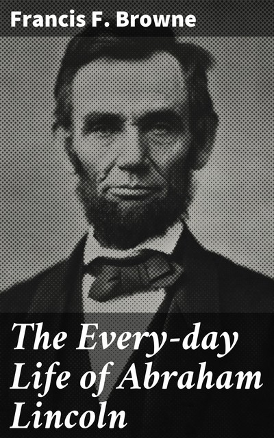 The Every-day Life of Abraham Lincoln, Francis F. Browne