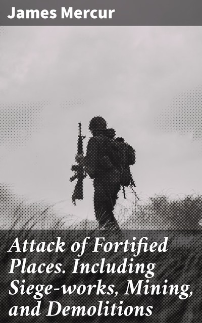 Attack of Fortified Places. Including Siege-works, Mining, and Demolitions, James Mercur