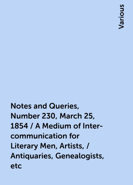 Notes and Queries, Number 230, March 25, 1854 / A Medium of Inter-communication for Literary Men, Artists, / Antiquaries, Genealogists, etc, Various