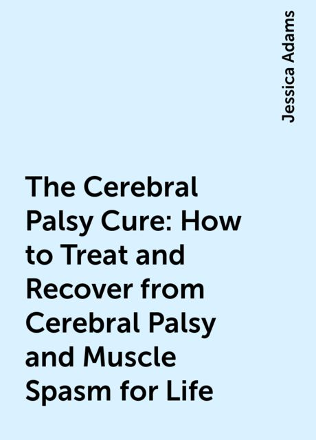 The Cerebral Palsy Cure: How to Treat and Recover from Cerebral Palsy and Muscle Spasm for Life, Jessica Adams