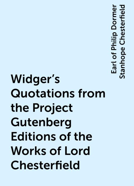 Widger's Quotations from the Project Gutenberg Editions of the Works of Lord Chesterfield, Earl of Philip Dormer Stanhope Chesterfield