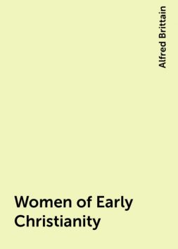 Women of Early Christianity, Alfred Brittain