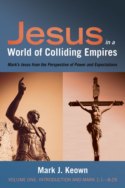 Jesus in a World of Colliding Empires, Volume One: Introduction and Mark 1:1—8:29, Mark J. Keown