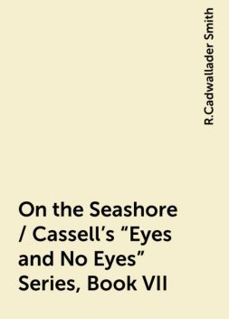"On the Seashore / Cassell's ""Eyes and No Eyes"" Series, Book VII, R.Cadwallader Smith"