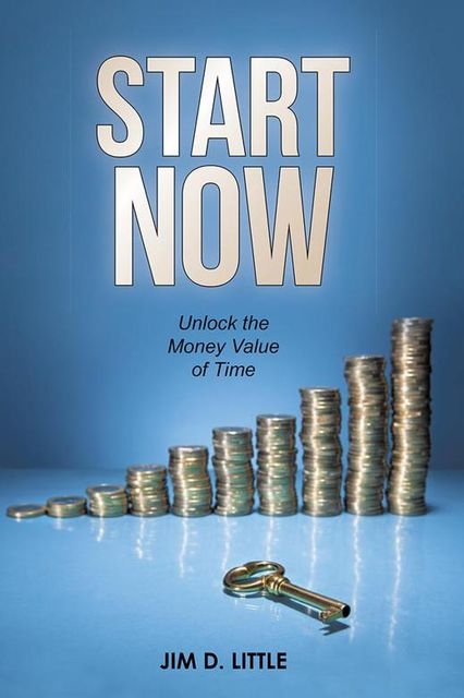 Start Now: Unlock the Money Value of Time, Jim D.Little