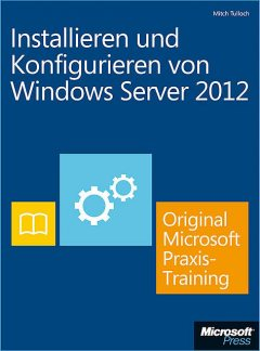 Installieren und Konfigurieren von Windows Server 2012 – Original Microsoft Praxistraining, Mitch Tulloch