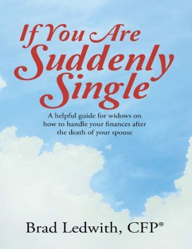 If You Are Suddenly Single: A Helpful Guide for Widows On How to Handle Your Finances After the Death of Your Spouse, CFP®, Brad Ledwith
