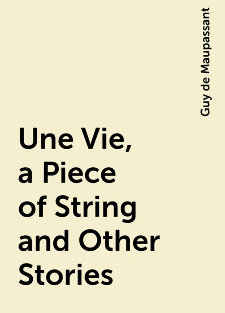 Une Vie, a Piece of String and Other Stories, Guy de Maupassant
