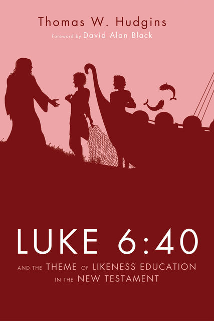 Luke 6:40 and the Theme of Likeness Education in the New Testament, Thomas W. Hudgins