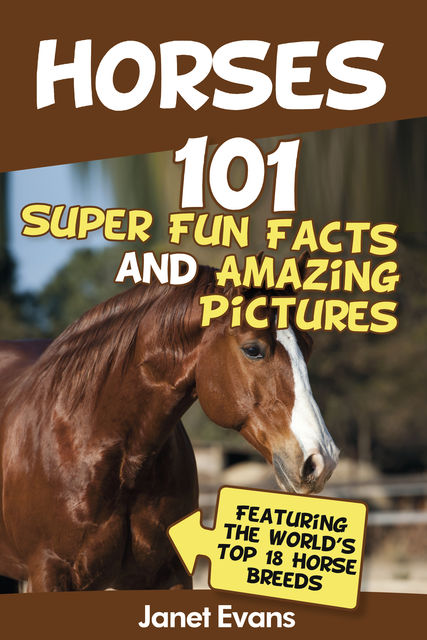 Horses: 101 Super Fun Facts and Amazing Pictures (Featuring The World's Top 18 Horse Breeds), Janet Evans