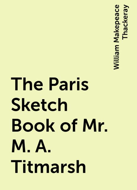 The Paris Sketch Book of Mr. M. A. Titmarsh, William Makepeace Thackeray
