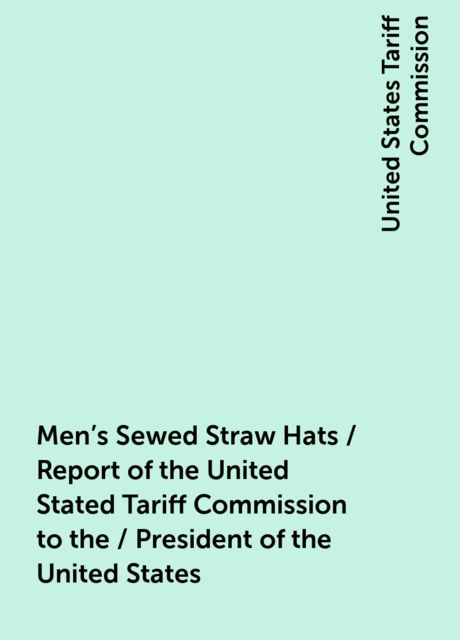 Men's Sewed Straw Hats / Report of the United Stated Tariff Commission to the / President of the United States, United States Tariff Commission