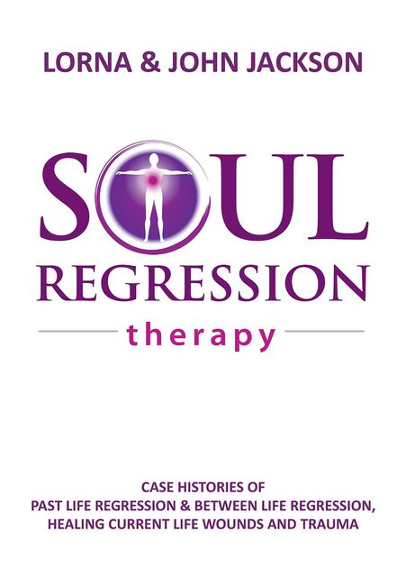 Soul Regression Therapy – Past Life Regression and Between Life Regression, Healing Current Life Wounds and Trauma, John Jackson, Lorna Jackson