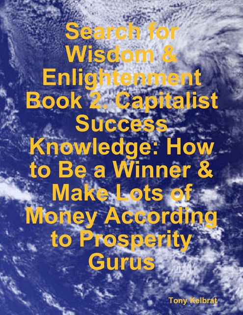 Business Self-Help/ Business Inspiration (I Gathered Most of the World's Knowledge About Getting Motivated, Setting Goals and Working on Them In an Intelligent Way to Achieve Your Ideas of Success), Tony Kelbrat