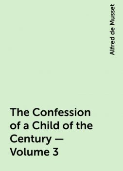The Confession of a Child of the Century — Volume 3, Alfred de Musset