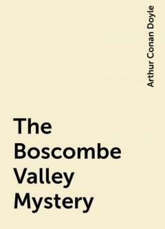The Boscombe Valley Mystery, Arthur Conan Doyle