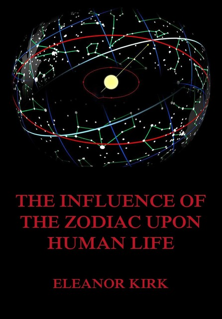 The Influence Of The Zodiac Upon Human Life, Eleanor Kirk