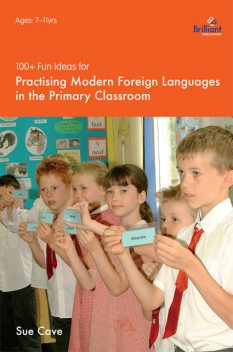 100+ Fun Ideas for Practising Modern Foreign Languages in the Primary Classroom, Sue Cave