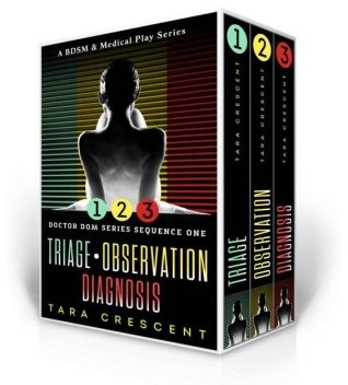 Doctor Dom Series Sequence One (Triage | Observation | Diagnosis): A BDSM & Medical Play Series, Tara Crescent